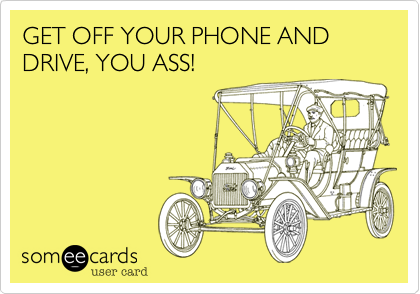 GET OFF YOUR PHONE AND DRIVE, YOU ASS!
