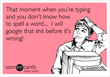 That moment when you're typing and you don't know how to spell a word....  I will google that shit before it's wrong!