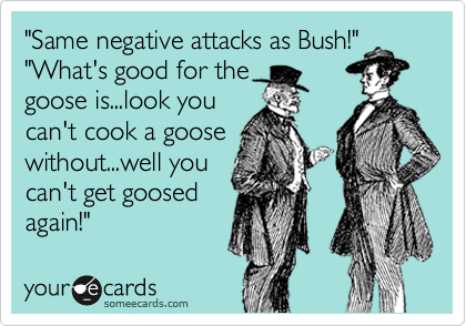 """""""Same negative attacks as Bush!"""" """"What's good for the goose is...look you can't cook a goose without...well you can't get goosed again!"""""""