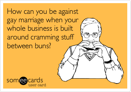 How can you be against gay marriage when your whole business is built around cramming stuff between buns?