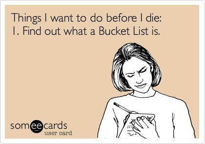 Things I want to do before I die: 1. Find out what a Bucket List is.