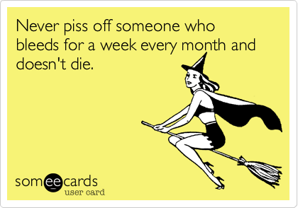Never piss off someone who bleeds for a week every month and doesn't die.