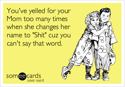 """You've yelled for your Mom too many times when she changes her name to """"Shit"""" cuz you can't say that word."""