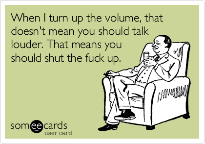 When I turn up the volume, that doesn't mean you should talk louder. That means you should shut the fuck up.