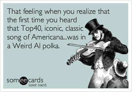 That feeling when you realize that the first time you heard that Top40, iconic, classic song of Americana...was in a Weird Al polka.