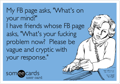 """My FB page asks, """"What's on your mind?"""" I have friends whose FB page asks, """"What's your fucking problem now?  Please be vague and cryptic with your response."""""""