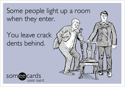 Some people light up a room when they enter.   You leave crack dents behind.