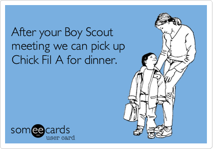 After your Boy Scout meeting we can pick up Chick Fil A for dinner.