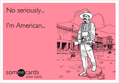 No seriously...  I'm American...