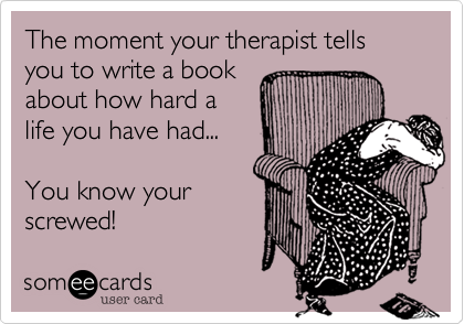 The moment your therapist tells you to write a book about how hard a life you have had...  You know your screwed!