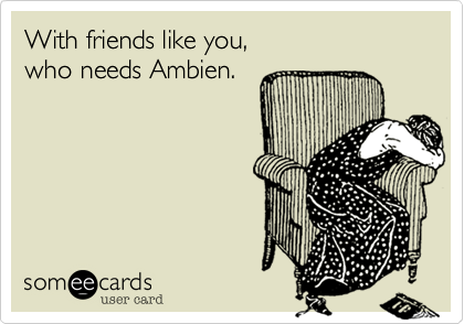 With friends like you, who needs Ambien.