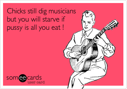 Chicks still dig musicians but you will starve if pussy is all you eat !