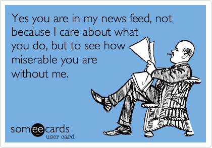 Yes you are in my news feed, not because I care about what you do, but to see how miserable you are without me.