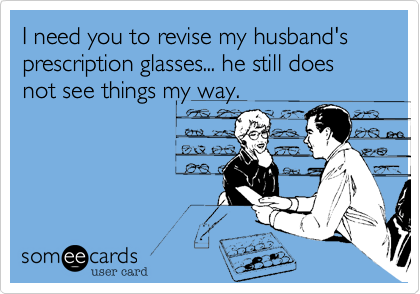 I need you to revise my husband's prescription glasses... he still does not see things my way.