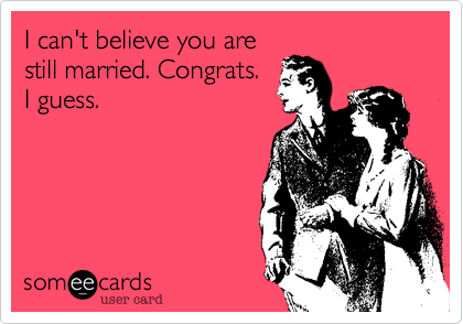 I can't believe you are still married. Congrats.  I guess.