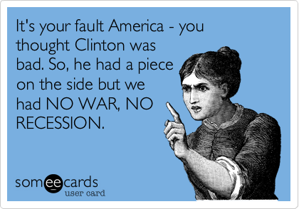 It's your fault America - you thought Clinton was bad. So, he had a piece on the side but we had NO WAR, NO RECESSION.