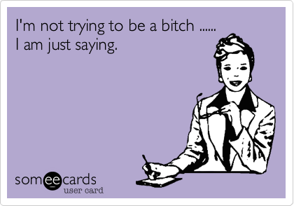 I'm not trying to be a bitch ...... I am just saying.