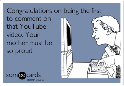 Congratulations on being the first to comment on that YouTube video. Your mother must be so proud.