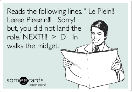 """Reads the following lines. """" Le Plein!!  Leeee Pleeein!!!   Sorry!  but, you did not land the role. NEXT!!!!  %3E  D   In walks the midget."""