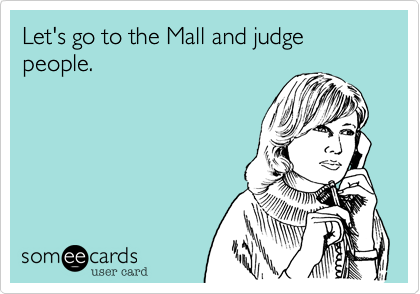 Let's go to the Mall and judge people.