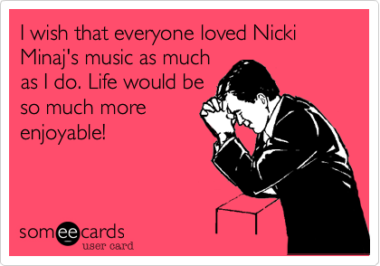 I wish that everyone loved Nicki Minaj's music as much as I do. Life would be so much more enjoyable!