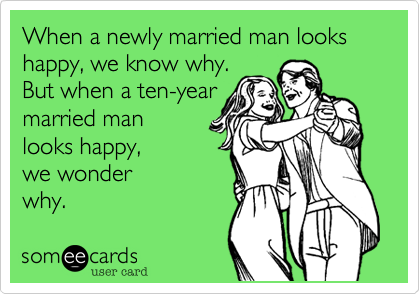 When a newly married man looks happy, we know why.  But when a ten-year  married man looks happy,  we wonder why.