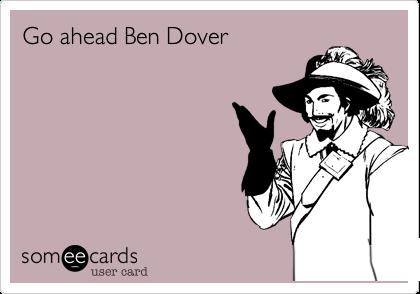 Go ahead Ben Dover