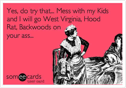 Yes, do try that... Mess with my Kids and I will go West Virginia, Hood Rat, Backwoods on your ass...