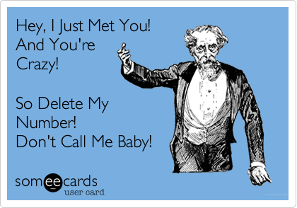 Hey, I Just Met You! And You're  Crazy!  So Delete My Number! Don't Call Me Baby!
