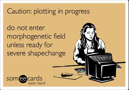 Caution: plotting in progress  do not enter morphogenetic field unless ready for severe shapechange