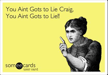 You Aint Gots to Lie Craig, You Aint Gots to Lie!!
