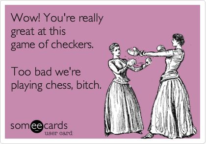 Wow! You're really  great at this  game of checkers.     Too bad we're  playing chess, bitch.
