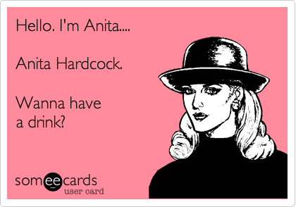 Hello. I'm Anita....  Anita Hardcock.  Wanna have  a drink?