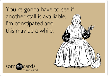 You're gonna have to see if another stall is availiable, I'm constipated and this may be a while.