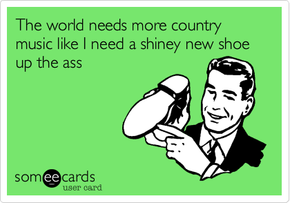 The world needs more country music like I need a shiney new shoe up the ass