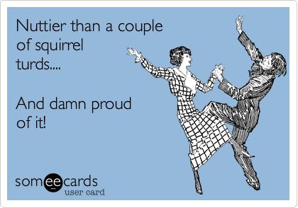Nuttier than a couple of squirrel turds....  And damn proud of it!
