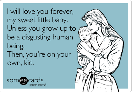 I will love you forever, my sweet little baby. Unless you grow up to be a disgusting human being. Then, you're on your own, kid.