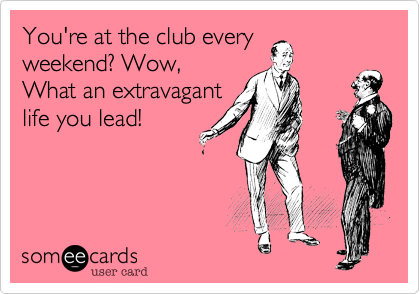 You're at the club every weekend? Wow, What an extravagant life you lead!