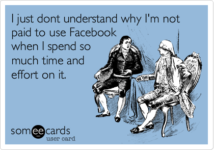 I just dont understand why I'm not paid to use Facebook when I spend so much time and effort on it.