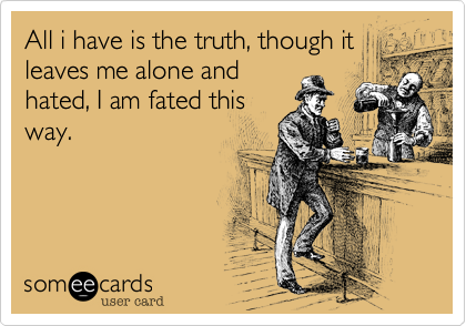 All i have is the truth, though it leaves me alone and hated, I am fated this way.