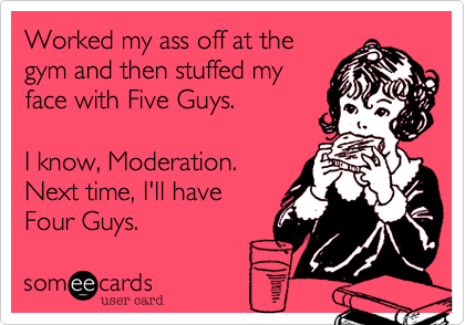 Worked my ass off at the gym and then stuffed my face with Five Guys.  I know, Moderation. Next time, I'll have  Four Guys.