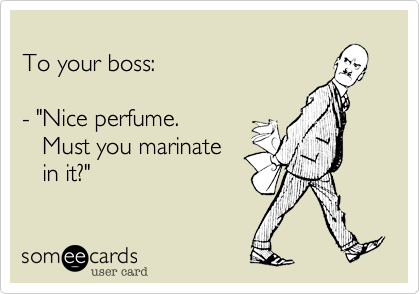 """To your boss:  - """"Nice perfume.     Must you marinate     in it?"""""""