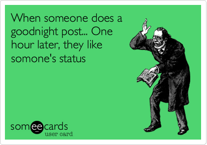 When someone does a goodnight post... One hour later, they like somone's status