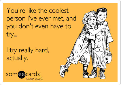 You're like the coolest person I've ever met, and you don't even have to try...    I try really hard, actually.