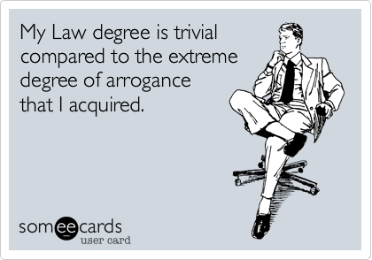 My Law degree is trivial compared to the extreme degree of arrogance that I acquired.