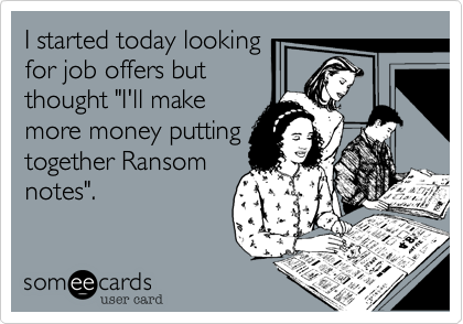 """I started today looking for job offers but  thought """"I'll make more money putting together Ransom notes""""."""