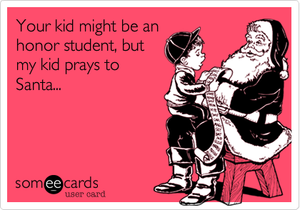 Your kid might be an honor student, but my kid prays to Santa...