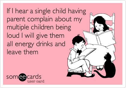 If I hear a single child having parent complain about my multiple children being loud I will give them all energy drinks and leave them