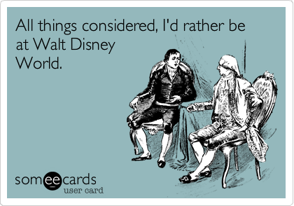 All things considered, I'd rather be at Walt Disney World.