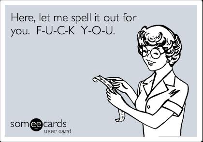 Here, let me spell it out for you.  F-U-C-K  Y-O-U.